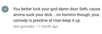 Af, God, and Dick: aYou better lock your god damn door Seth, cause  amma suck your dick... no hommo though, your  comedy is prestine af man keep it up  alex gonzalez 1 month ago