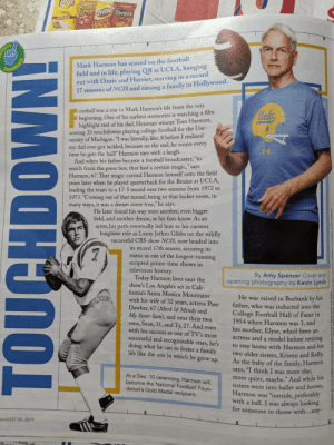 """A Dream, College, and College Football: ays  CBeelos  r Dorites  Classic  Family Size!  OURIEINAL  ORTS  Mark Harmon has scored on the football  field and in life, playing QB at UCLA, hanging  out with Ozzie and Harriet, starring in a record  17 seasons of NCIS and raising a family in Hollywood.  ARFOURSR  ootball was a star in Mark Harmon's life from the very  beginning. One of his earliest memories is watching a film  highlight reel of his dad, Heisman winner Tom Harmon,  scoring 33 touchdowns playing college football for the Uni-  versity of Michigan. """"I was  my dad ever got tackled, because on the reel, he scores every  time he gets the ball!"""" Harmon says with a laugh.  And when his father became a football broadcaster, """"to  watch from the press box, that had a certain magic,"""" says  Harmon, 67. That magic carried Harmon himself onto the field  years later when he played quarterback for the Bruins at UCLA,  leading the team to a 17-5 record over two seasons from 1972 to  1973. """"Coming  literally, like, 8 before I realized  out of that tunnel, being in that locker room, in  many ways, it was a dream come true,"""" he says.  He later found his way onto another, even bigger  field, and another dream, as his fans know. As an  actor, his path eventually led him to his current  longtime role as Leroy Jethro Gibbs on the wildly  successful CBS show NCIS, now headed into  its record 17th season, securing its  status as one of the longest-running  scripted prime-time shows in  television history  Today Harmon lives near the  show's Los Angeles set in Cali-  fornia's Santa Monica Mountains  By Amy Spencer Cover and  opening photography by Kevin Lynch  He was raised in Burbank by his  father, who was inducted into the  College Football Hall of Fame in  1954 when Harmon was  with his wife of 32 years, actress Pam  Dawber, 67 (Mork & Mindy and  My Sister Sam), and near their two  sons, Sean, 31, and Ty, 27. And even  with his success as one of TV's most  3, and  his mother, Elys"""