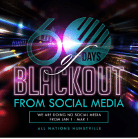 AYS  FROM SOCIAL MEDIA  WE ARE DOING NO SOCIAL MEDIA  FROM JAN 1 MAR 1  ALL NATIONS HUN ST VILLE No Social Media for 60 days starting January 1st! A time to focus on God and your assignment without distractions! 60DayBlackOut