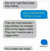 """Bruh, Fire, and Funny: Ayy bruh got fired today  they hating  How is McDonalds  """"hating"""" on you  They got mad because  was putting my mixtape  CDs in the happy meals.  They don't wanna see a  nigga shine  Delivered  You a hater too niaaa Everyone hating on my boi 😂"""