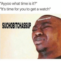 """A bunch of fuckery 😭💀: Ayyoo what time is it?""""  """"It's time for you to get a watch""""  asscraver  SUCHOBITCHASSP A bunch of fuckery 😭💀"""