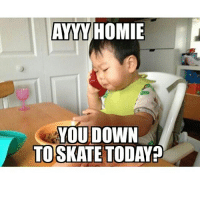 Tag a homie you're skating with today 💯👊🏼 skatermemes: AYYY HOMIE  YOU DOWN  TOSKATE TODAY? Tag a homie you're skating with today 💯👊🏼 skatermemes