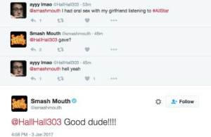 thebeachboys:  wiseaufilmsofficial: what the fuck god bless : ayyy Imao HallHall303 53m  @smashmouth I had oral sex with my girlfriend listening to #AllStar  Smash Mouth @smashmouth 46m  @HallHall303 gave?  ayyy Imao @HallHall303-45m  @smashmouth hell yeah  Smash Mouth  @smashmouth  Follow  @HallHall303 Good dude!!!!  4:58 PM-3 Jan 2017 thebeachboys:  wiseaufilmsofficial: what the fuck god bless