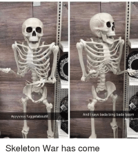 skeleton: Ayyyyyyy fuggetaboutit  And I says bada bing bada boom  Skeleton War has come