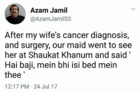 """Isis, Memes, and Respect: Azam Jamil  @AzamJamil53  After my wife's cancer diagnosis,  and surgery, our maid went to see  her at Shaukat Khanum and said""""  Hai baji, mein bhi isi bed meirn  thee  12:17 PM-24 Jul 17 Ultimate respect <3"""