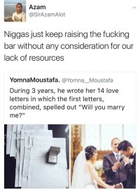 "<p>the bar is too damn high! (via /r/BlackPeopleTwitter)</p>: Azam  @SirAzamAlot  Niggas just keep raising the fucking  bar without any consideration for our  lack of resources  YomnaMoustafa. @Yomna_Moustafa  During 3 years, he wrote her 14 love  letters in which the first letters,  combined, spelled out ""Will you marry  me?"" <p>the bar is too damn high! (via /r/BlackPeopleTwitter)</p>"