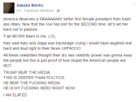 Memes, Trash, and Bank: AZealia Banks  6 h Facebook Mentions  America deserves a WAAAAAAAY better first female president then trash  ass Hilary Now that the cow has lost for the SECOND time, let's set her  back out to pasture...  Y all NEVER listen to me. LOL  they said Katy and Gaga was backstage crying l would have laughed real  hard and loud right in their faces LMFAOOO  All these celebrities thought their dry ass celebrity power was gonna sway  the people but this is just proof of how stupid the American people are  NOT  TRUMP BEAT THE MEDIA.  THIS IS DEEPER THAN POLITICS.  HE BEAT THE FUCKING MEDIA  HE IS MY FUCKING HERO RIGHT NOW.  I AM ELATED. Do we love Azealia Banks or what?