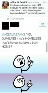 Huh, Memes, and Something Else: AZEALIA BANKS  @AZEALLABA... 22h  I just gave a homeless man 100$  because he said he needs to take a  train home. really hope he goes  home and doesn't do something else  ALEX retweeted  @AZEALIABANKS YOU  DUMBASS if he's HOMELESS  how's he gonna take a train  HOME?  GO Didn't think that through, huh?