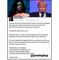 America, Ass, and Crying: Azealia Banks  Nov 8 at 11:48pm Facebook Mentions.  America deserves a WAAAAAAAY better first female president  then trash ass Hilary. Now that the cow has lost for the  SECOND time, let's set her back out to pasture...  Yall NEVER listen to me. LOL  they said Katy and Gaga was backstage crying I would have  laughed real hard and loud right in their faces LMFAO00  All these celebrities thought their dry ass celebrity power was  gonna sway the people but this is just proof of how stupid the  American people are NOT.  TRUMP BEAT THE MEDIA.  THIS IS DEEPER THAN POLITICS  HE BEAT THE FUCKING MEDIA  HE IS MY FUCKING HERO RIGHT NOW  THAN POLITICS.  I AM ELATED. AzealiaBanks on DonaldTrump's win 🤔🤔🤔