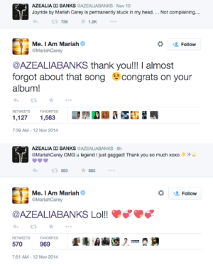 avvkvvardness:  SO THIS FUCKING HAPPENED!!: AZEALIA DD BANKS  @AZEALIABANKS - Nov 10  Joyride by Mariah Carey is permanently stuck in my head... Not complaining..  1.2K  736  Me. I Am Mariah  @MariahCarey  Follow  @AZEALIABANKS thank you!!! I almost  forgot about that song  congrats on your  album!  RETWEETS  FAVORITES  1,127  1,563  7:39 AM - 12 Nov 2014   AZEALIA DD BANKS @AZEALIABANKS · 9h  @MariahCarey OMG u legend I just gagged! Thank you so much xoxo  * 882  583  Me. I Am Mariah  Follow  @MariahCarey  @AZEALIABANKS Lol!!  RETWEETS  FAVORITES  570  969  7:51 AM - 12 Nov 2014 avvkvvardness:  SO THIS FUCKING HAPPENED!!