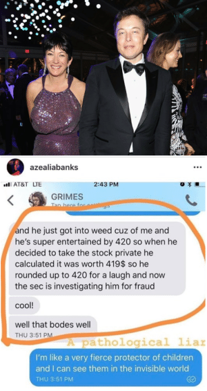 theocseason4:  thehauntedmansion2003:  this seemingly throw away quote from Azealia during the Grimes debacle really takes on a new life now that we're aware Elon absolutely is tied to Epstein  I'm gonna go fucking insane right this second: azealiabanks  AT&T LTE  2:43 PM  GRIMES  Tan here for  and he just got into weed cuz of me and  he's super entertained by 420 so when he  decided to take the stock private he  calculated it was worth 419$$ so he  rounded up to 420 for a laugh and now  the sec is investigating him for fraud  coo!  well that bodes well  THU 3:51 PM  A pathological liar  I'm like a very fierce protector of children  and I can see them in the invisible world  THU 3:51 PM theocseason4:  thehauntedmansion2003:  this seemingly throw away quote from Azealia during the Grimes debacle really takes on a new life now that we're aware Elon absolutely is tied to Epstein  I'm gonna go fucking insane right this second