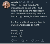 Books, Depression, and Happy: Azeria @Fox0x01 1d  When I get sad, I read ARM  manuals and books until I find  knowledge gaps and feel happy  that I learned something new. I'm  fucked up, I know, but hear me out.  It's 1am and I just learned how to  switch Endianness on ARM:  setend be  ldr ro, [r1]  setend le  85 t0176 1,707 How programmers cope with depression