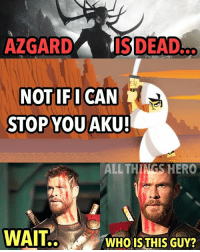 Ass, Bad, and Memes: AZGARDA NISDEADo  NOT IF I CAN  STOP YOU  AKU!  ALL THINGS HERO  WAIT.WHO ISTHIS GUY? Do you think a live action samurai jack movie could ever work? Also I'm loving the look of Hela, her design is bad ass. dammitbarry thor thorragnarok aku samuraijack marvel