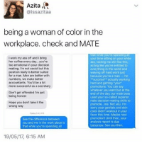 "Ass, Feminism, and Shit: Azita  Caissazitaa  being a woman of color in the  workplace. check and MATE  that while you're spending a  I work my ass off and l bring  your time sitting on your white  her coffee every day, you're  ass, texting me shit like this,  too emotional in your decision  acting like you're entitled to  making. I'm not sexist but this  everything in the world and  position really is better suited  waiving off hard work just  for a man. Men are better with  because you're a man I'm  numbers, we make better  Surprise  actually working  accountants. You'd be a lot  hard and getting ""your  more successful as a secretary  promotions. You can say  whatever you want but at the  Don't get offended I'm just  end of the day, our male boss  being honest  used your so-called superior  male decision making skills to  Hope you don't take it the  promote me. Not you. I'm  wrong way  sorry your genitals and skin  color didn't workout in your  Today 43 PM  favor this time. Maybe next  promotion! Until then, your  See the difference between  analysis report is due  you and me in the work place is  tomorrow See you then.  that while you're spending all  19/05/17, 6:15 AM guys I know we haven't been as active but it's crunch time!! Exam&summative season, the schools year coming to an end and all the evaluations and work is being dumped on us; bear with us we luv All uu lovely ppl"