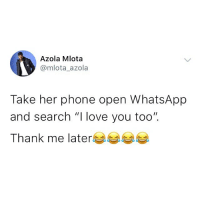 "Love, Memes, and Phone: Azola Mlota  @mlota azola  Take her phone open WhatsApp  and search ""I love you too"".  Thank me later Ahh you're looking for trouble o 😂😂😂😂 . KraksTV"