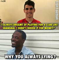 "Oscar, Why you always Lying? 😂 https://t.co/YYufXZIOdM:  #AZR  ""I ALWAYS DREAMT OF PLAYING FOR A CLUB LIKE  SHANGHAL, DIDN'T CHOOSE IT FOR MONEY!  WHY YOU ALWAYS LYING?  WHY YOU ALWAYS LYING? Oscar, Why you always Lying? 😂 https://t.co/YYufXZIOdM"