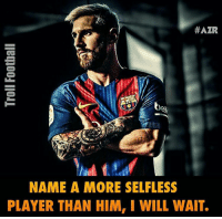 Memes, 🤖, and Leo Messi:  #AZR  NAME A MORE SELFLESS  PLAYER THAN HIM, I WILL WAIT. Leo Messi ! 👍⚽️