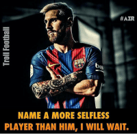 Memes, Messi, and 🤖:  #AZR  NAME A MORE SELFLESS  PLAYER THAN HIM, I WILL WAIT. Leo Messi ! 👍⚽️
