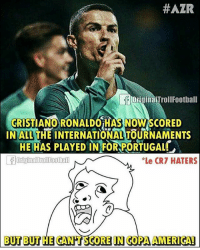 Haters be like.....😂 Follow @memesofootball:  #AZR  OriginaiTrollFootbal  CRIST  INALL THE INTERNATIONAL TOURNAMENTS  IANO RONALDOiHAS NOW SCORED  HE HAS PLAYED IN FOR PORTUGAL  Le CR7 HATERS  BUT BUT HE GANHT SCORE IN COPA AMERIGAD Haters be like.....😂 Follow @memesofootball