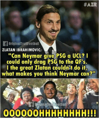 "Memes, Neymar, and Zlatan Ibrahimovic:  #AZR  OriginalTroilFoothall  ZLATAN IBRAHIMOVIC:  ""Can Neymar give PSG a UCL?  could only drag PSG to the QFs.  l the great Zlatan couldnit do it,  what makes you think Neymar can?  00000OHHHHHHHH!!"