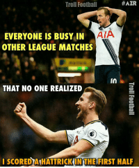 Harry Kane 👌🔥 🔺LINK IN OUR BIO!! 😎🙌:  #AZR  Troll Football  ATA  EVERYONE IS BUSY IN  OTHER LEAGUE MATCHES  in  THAT NO ONE REALIZED  I SCOREDAIHATTRICKIN THE FIRST HALF Harry Kane 👌🔥 🔺LINK IN OUR BIO!! 😎🙌