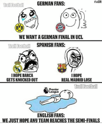True 😂 @instatroll.soccer:  #AZR  Troll Football  GERMAN FANS:  09  NCH  WE WANTA GERMAN FINAL INUCL  Troll Football SPANISH FANS:  I HOPE BARCA  I HOPE  GETS KNOCKED OUT  REAL MADRID LOSE  Trol Football  Premier  ENGLISH FANS:  WEJUSTHOPE ANU TEAMREACHES THE SEMI-FINALS True 😂 @instatroll.soccer