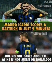 Memes, Adnan, and 🤖:  #AZR  Troll Football  MAURO ICARDI SCORES A  HATTRICK IN JUST 9 MINUTES  Troll Football  ICARDI  BUT NO ONE CARES ABOUT IT  AS HE IS  NOT MESSI OR RONALDO! Icardi ⚡️👏 🔺WATCH ALL TODAY'S LIVE GAMES ➡️ APP LINK IN OUR BIO! Credits : Adnan Zafar