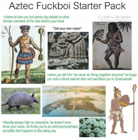 "Ass, Love, and Memes: Aztec Fuckboi Starter Pack  CLASSICALART MEMES  >claims to love you but sends clay tablets to other  female members of the tribe behind your back  acebook.com/elassicalartinemes  ""  Get your own maize  ""  ohs  ALLE  >when you tell him ""we never do things together anymore"" he drags  you onto a blood stained altar and sacrifices you to Quetzalcoatl  literally always high on mescaline, he doesn't even  know your name, he thinks you're an anthropomorphised  armadillo that happens to like eating ass"