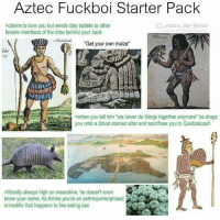"Ass, Love, and Memes: Aztec Fuckboi Starter Pack  sclaims to love you but sends clay tablets to other  female members of the tribe behind your back  CLASSICAL ARTMEMES  Aericna  ""Get your own maize""  he  >when you tell him we never do things together anymore he drags  you onto a blood stained altar and sacrifices you to Quetzalcoatl  literally always high on mescaline, he doesn't even  know your name, he thinks you're an anthropomorphised  armadilo that happens to like eating ass"