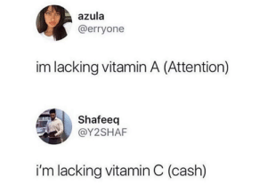 Dank, 🤖, and Vitamin C: azula  @erryone  im lacking vitamin A (Attention)  Shafeeq  @Y2SHAF  i'm lacking vitamin C (cash) I'm lacking both