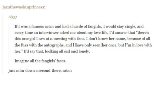 """Life, Love, and Omg: azuthewasianprincess:  olgg  If I was a famous actor and had a horde of fangirls, I would stay single, and  every time an interviewer asked me about my love life, I'd answer that """"there's  this one girl I saw at a meeting with fans. I don't know her name, because of all  her."""" I'd say that, looking all sad and lonely.  Imagine all the fangirls' faces.  just calm down a second there, satan Woah thereomg-humor.tumblr.com"""