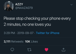 me irl: AZZY  @NAAZA079  Please stop checking your phone every  2 minutes, no one loves you  3:29 PM 2019-09-07 Twitter for iPhone  3,111 Retweets 10K Likes me irl