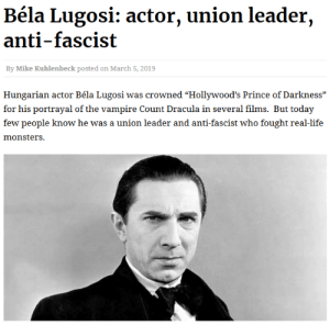 "vehumet:  bela lugosi's red: Béla Lugosi: actor, union leader,  anti-fascist  By Mike Kuhlenbeck posted on March 5, 2019  Hungarian actor Béla Lugosi was crowned ""Hollywood's Prince of Darkness""  for his portrayal of the vampire Count Dracula in several films. But today  few people know he was a union leader and anti-fascist who fought real-life  monsters. vehumet:  bela lugosi's red"