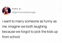 funny as: b a by g  @germanndasavage  i want to marry someone as funny as  me. imagine we both laughing  because we forgot to pick the kids up  from school