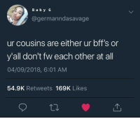 We live in a society (via /r/BlackPeopleTwitter): B a by G  @germanndasavage  ur cousins are either ur bff's or  y'all don't fw each other at all  04/09/2018, 6:01 AM  54.9K Retweets 169K Likes We live in a society (via /r/BlackPeopleTwitter)
