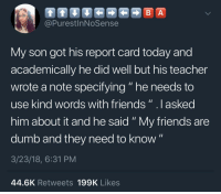 """Blackpeopletwitter, Dumb, and Friends: B A  @PurestInNoSense  My son got his report card today and  academically he did well but his teacher  wrote a note specifying """" he needs to  use kind words with friends""""lasked  him about it and he said """"My friends are  dumb and they need to know""""  3/23/18, 6:31 PM  44.6K Retweets 199K Likes <p>Well if it's the truth.. (via /r/BlackPeopleTwitter)</p>"""
