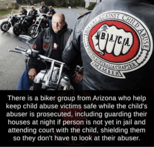 Bikers being bros: B.A  SOUTH AUSTRALIA CHAPTER  MEMBER  There is a biker group from Arizona who help  keep child abuse victims safe while the child's  abuser is prosecuted, including guarding their  houses at night if person is not yet in jail and  attending court with the child, shielding them  so they don't have to look at their abuser.  BIKERS AGAINSI CHILD AB Bikers being bros