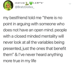 "It'll only waste your own time 🤷🏽‍♀️: B add i e  @BratzDollxX.  my bestfriend told me ""there is no  point in arguing with someone who  does not have an open mind. people  with a closed minded mentality will  never look at all the variables being  presented, just the ones that benefit  them"" & I've never heard anything  more true in my life It'll only waste your own time 🤷🏽‍♀️"