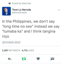 """Philippines, Time, and Filipino (Language): B and Gy liked this  Tove Lo Neruda  @Atom Siraullo  In the Philippines, we don't say  """"long time no see"""" instead we say  """"tumaba ka"""" and I think tangina  niyo  02/11/2016, 00:07  2,387  RETWEETS 4,712  LIKES It hurts eh. #BVPaTrolls"""