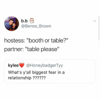 "gimme da fkn booth: b.b  @Benoo_Brown  hostess: ""booth or table?""  partner: ""table please""  kylee @HoneybadgerTyy  What's y'all biggest fear in a  relationship ?????? gimme da fkn booth"