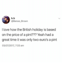 Love, Memes, and True: b.b  @Benoo Brown  I love how the British holiday is based  on the price of a pint??? Yeah had a  great time it was only two euro's a pint  03/07/2017, 7:33 am So true (@thearchbish0pofbanterbury)