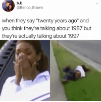 """Funny, B. B., and Think: b.b  @Benoo_Brown  when they say """"twenty years ago"""" and  you think they're talking about 1987 but  they're actually talking about 1997 Noooo"""