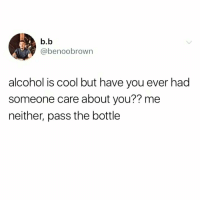 Memes, Alcohol, and Black: b.b  @benoobrown  alcohol is cool but have you ever had  someone care about you?? me  neither, pass the bottle The black outs will continue indefinitely.