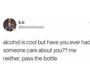 Care About You: b.b  @benoobrown  alcohol is cool but have you ever had  someone care about you?? me  neither, pass the bottle
