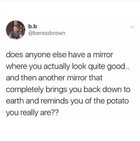 Memes, Earth, and Good: b.b  @benoobrown  does anyone else have a mirror  where you actually look quite good  and then another mirror that  completely brings you back down to  earth and reminds you of the potato  you really are?? 🥔 👈🏼 me. Follow @scouse_ma @scouse_ma @scouse_ma @scouse_ma