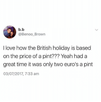 Love, Yeah, and Pint: b.b  @BenooBrown  I love how the British holiday is based  on the price of a pint??? Yeah had a  great time it was only two euro's a pint  03/07/2017, 7:33 am Spot on😂