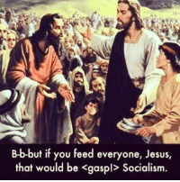 B-b-but if you feed everyone, Jesus,  that would be Kgaspl Socialism. Socialism jesuschrist Repost @thepeoplesmovement