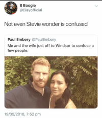 Blackpeopletwitter, Confused, and Stevie Wonder: B Boogie  @Blayofficial  Not even Stevie wonder is confused  Paul Embery @PaulEmbery  Me and the wife just off to Windsor to confuse a  few people.  19/05/2018, 7:52 pnm <p>Even he knows Meghan&rsquo;s nose is pointer than hers (via /r/BlackPeopleTwitter)</p>