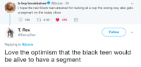 Alive, Blackpeopletwitter, and Funny: b-boy bouiebaisse@jbouie 6h  i hope the next black teen arrested for looking at a cop the wrong way also gets  a segment on the today show  194  6.1 27K  T. Rev  @TrevvyTrev  Follow  Replying to @jbouie  Love the optimism that the black teen would  be alive to have a segment