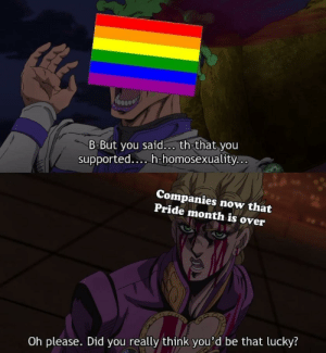 Homosexuality, Irl, and Me IRL: B-But you said... th-that you  supported.... h-homosexuality..  Companies now that  Pride month is over  Oh please. Did you really think you'd be that lucky? Me_irl